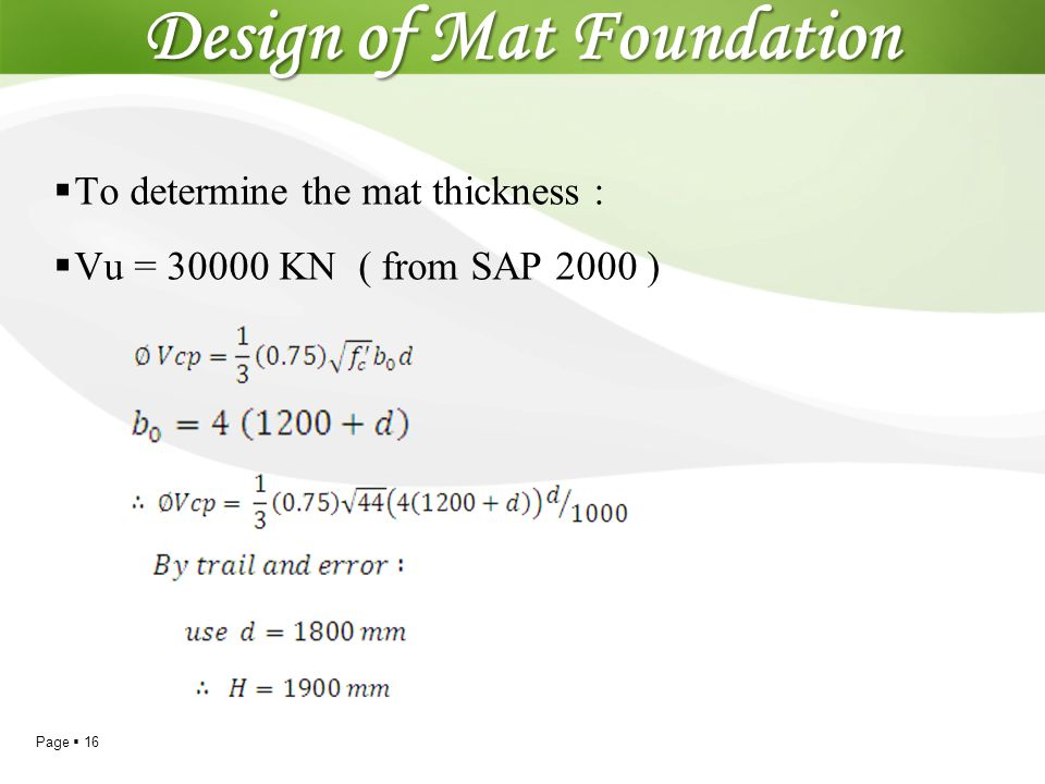 Page  16 Design of Mat Foundation  To determine the mat thickness :  Vu = 30000 KN ( from SAP 2000 )