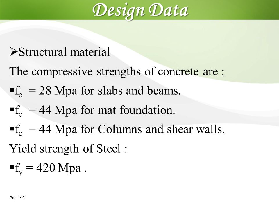 Page  5 Design Data  Structural material The compressive strengths of concrete are :  f c = 28 Mpa for slabs and beams.  f c = 44 Mpa for mat foun
