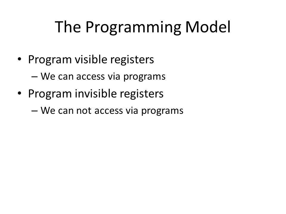 The Programming Model Program visible registers – We can access via programs Program invisible registers – We can not access via programs