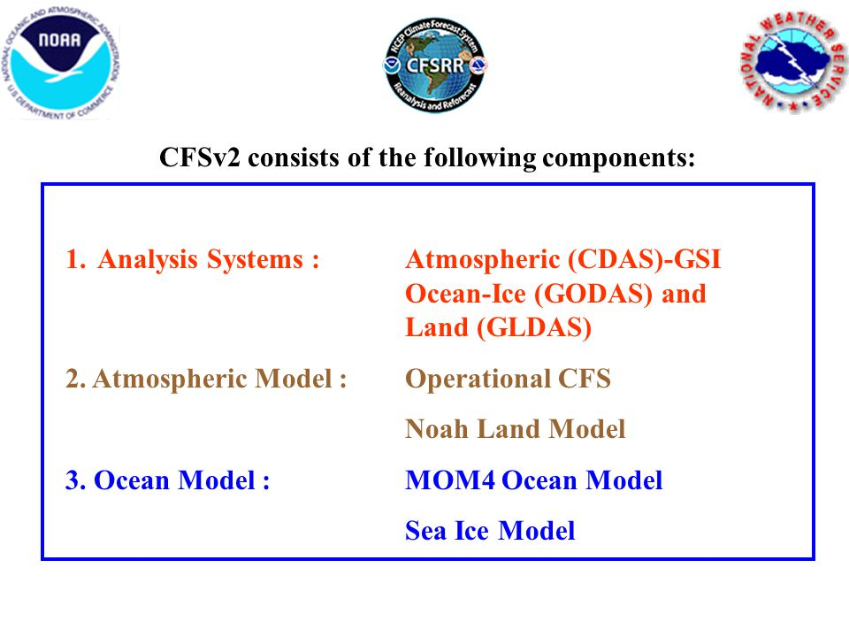 The models used by the CFSv2 are: 1.Atmosphere at horizontal resolution of spectral T126 (~100 km) and vertical resolution of 64 sigma-pressure hybrid levels 2.Interactive ocean with 40 levels in the vertical, to a depth of 4737 m, and horizontal resolution of 0.25 degree at the tropics, tapering to a global resolution of 0.5 degree northwards and southwards of 10N and 10S respectively 3.Interactive 3 layer sea-ice model 4.Interactive land model with 4 soil levels