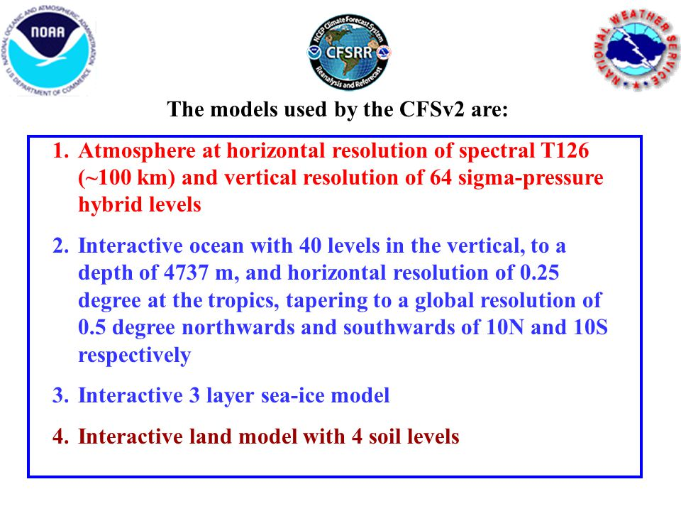 The models used by the CFSv2 are: 1.Atmosphere at horizontal resolution of spectral T126 (~100 km) and vertical resolution of 64 sigma-pressure hybrid