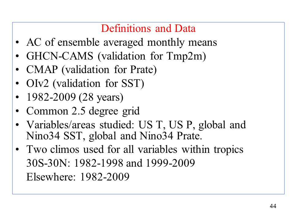 Definitions and Data AC of ensemble averaged monthly means GHCN-CAMS (validation for Tmp2m) CMAP (validation for Prate) OIv2 (validation for SST) 1982-2009 (28 years) Common 2.5 degree grid Variables/areas studied: US T, US P, global and Nino34 SST, global and Nino34 Prate.