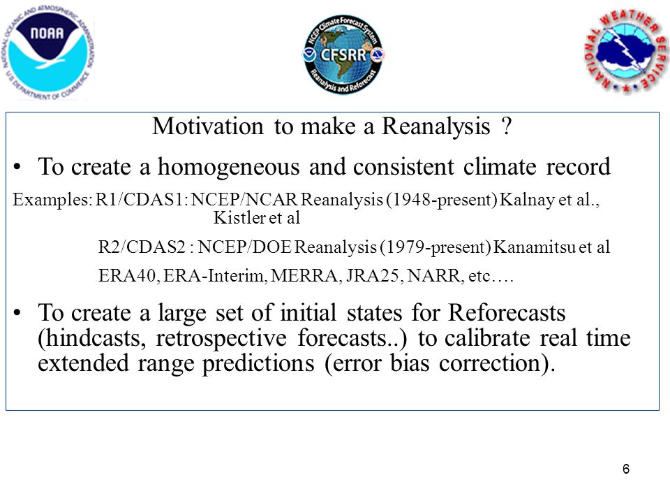 Motivation to make a Reanalysis ? To create a homogeneous and consistent climate record Examples: R1/CDAS1: NCEP/NCAR Reanalysis (1948-present) Kalnay