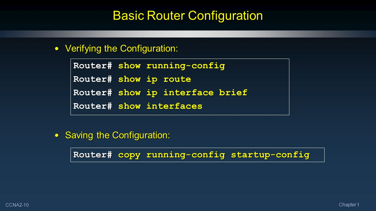 CCNA2-10 Chapter 1 Verifying the Configuration: Verifying the Configuration: Saving the Configuration: Saving the Configuration: Basic Router Configuration Router# show running-config Router# show ip route Router# show ip interface brief Router# show interfaces Router# copy running-config startup-config