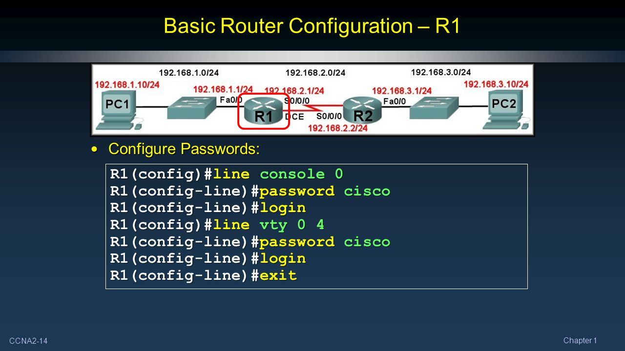CCNA2-14 Chapter 1 Basic Router Configuration – R1 Configure Passwords: Configure Passwords: R1(config)#line console 0 R1(config-line)#password cisco R1(config-line)#login R1(config)#line vty 0 4 R1(config-line)#password cisco R1(config-line)#login R1(config-line)#exit