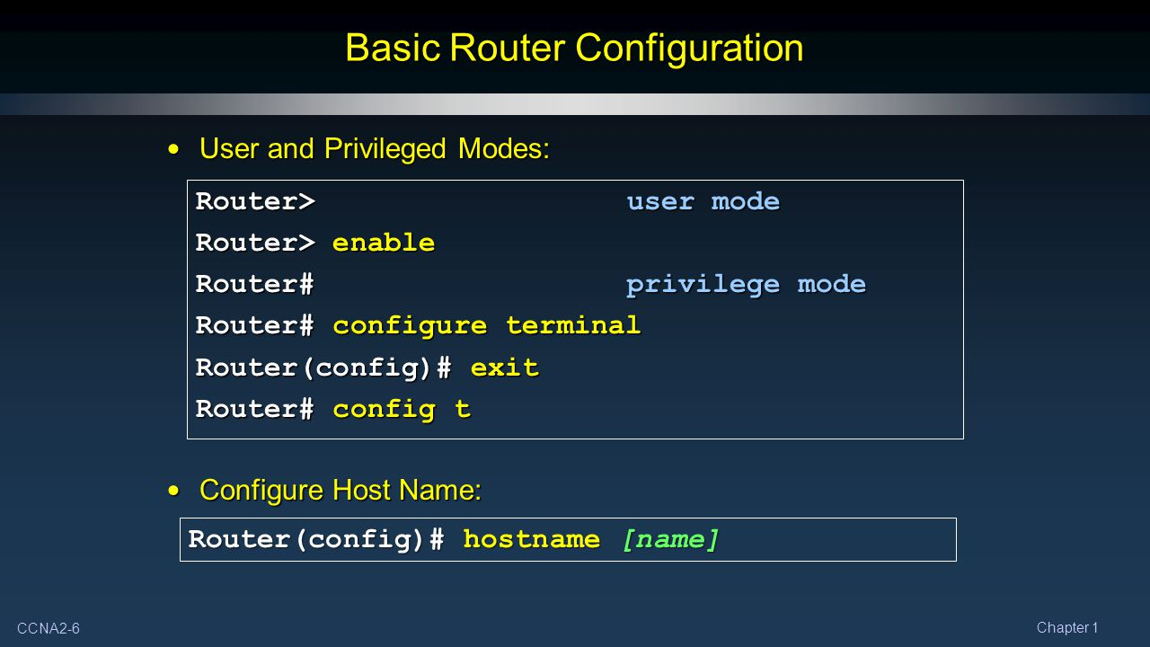 CCNA2-6 Chapter 1 User and Privileged Modes: User and Privileged Modes: Configure Host Name: Configure Host Name: Basic Router Configuration Router>user mode Router> enable Router#privilege mode Router# configure terminal Router(config)# exit Router# config t Router(config)# hostname [name]
