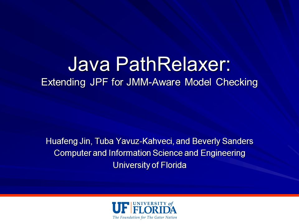 Java PathRelaxer: Extending JPF for JMM-Aware Model Checking Huafeng Jin, Tuba Yavuz-Kahveci, and Beverly Sanders Computer and Information Science and