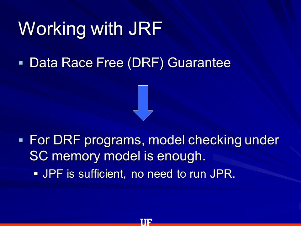  Data Race Free (DRF) Guarantee  For DRF programs, model checking under SC memory model is enough.  JPF is sufficient, no need to run JPR. Working