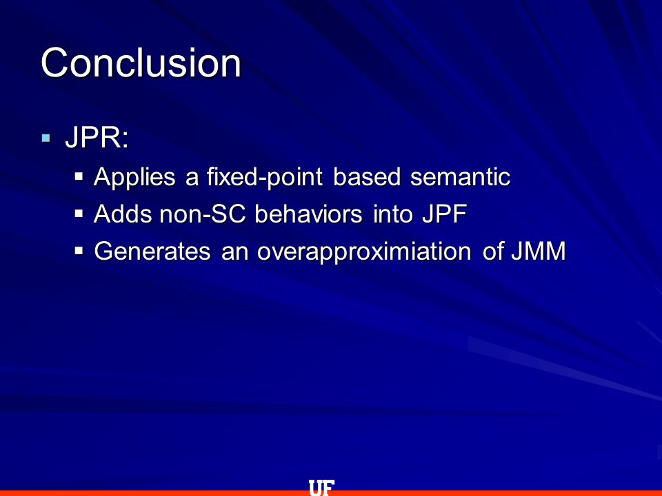  JPR:  Applies a fixed-point based semantic  Adds non-SC behaviors into JPF  Generates an overapproximiation of JMM Conclusion