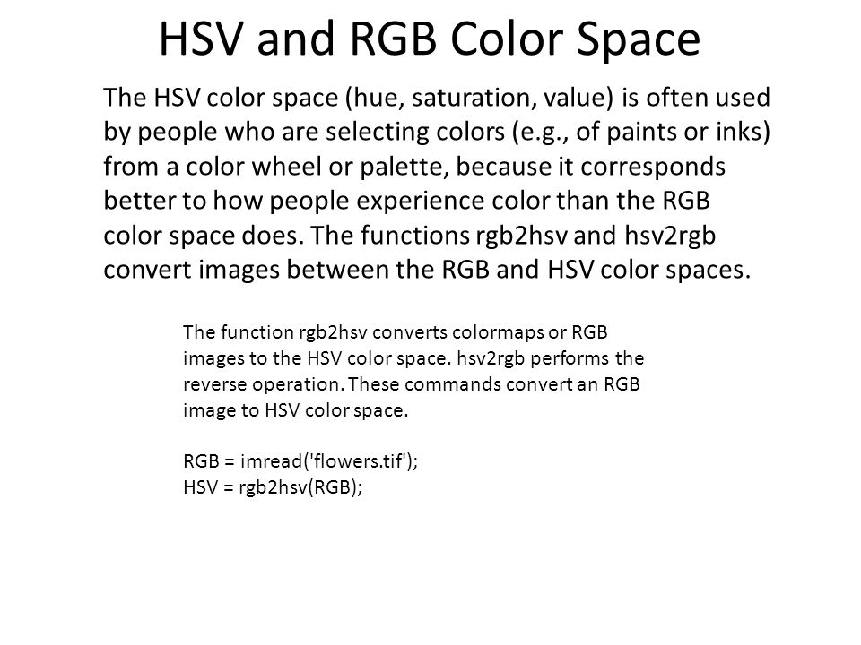 HSV and RGB Color Space The HSV color space (hue, saturation, value) is often used by people who are selecting colors (e.g., of paints or inks) from a