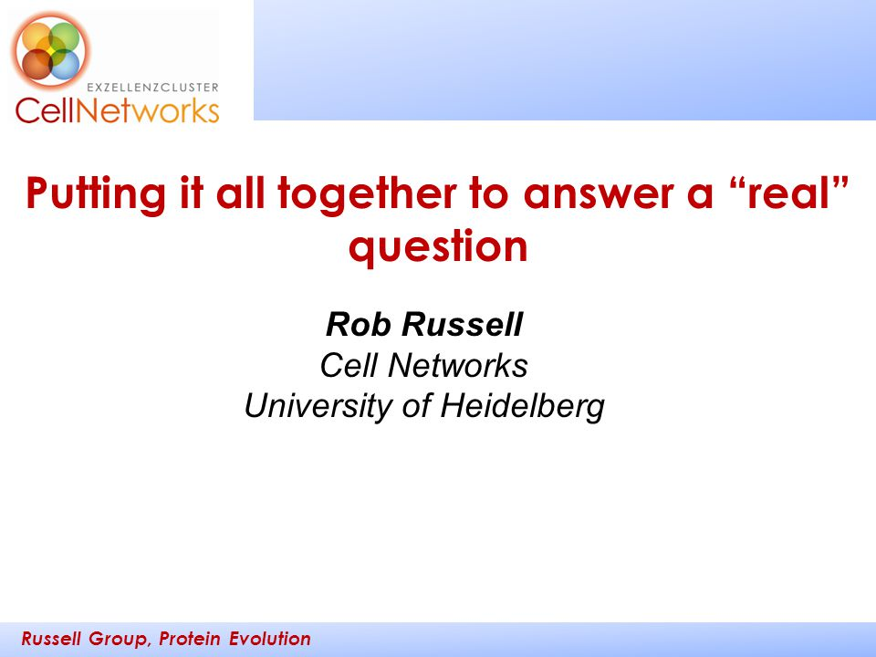 """Russell Group, Protein Evolution _________ ____ Rob Russell Cell Networks University of Heidelberg Putting it all together to answer a """"real"""" question"""