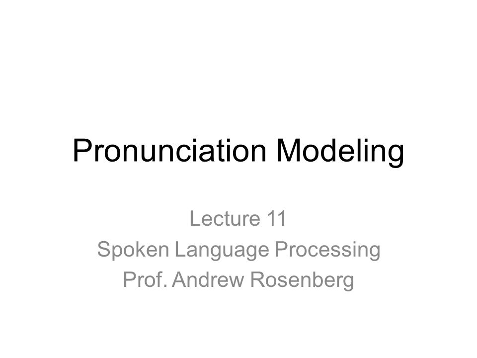 Pronunciation Modeling Lecture 11 Spoken Language Processing Prof. Andrew Rosenberg