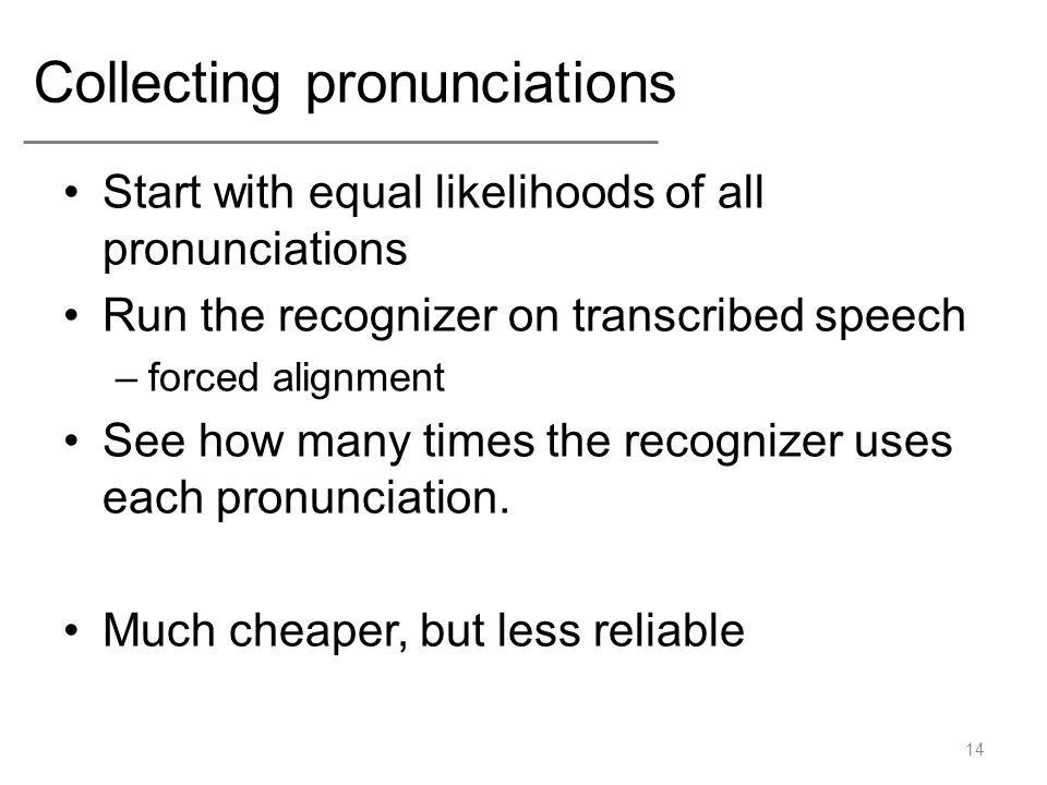 Collecting pronunciations Start with equal likelihoods of all pronunciations Run the recognizer on transcribed speech –forced alignment See how many t
