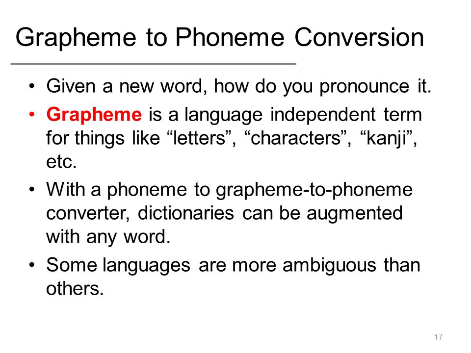 "Grapheme to Phoneme Conversion Given a new word, how do you pronounce it. Grapheme is a language independent term for things like ""letters"", ""characte"