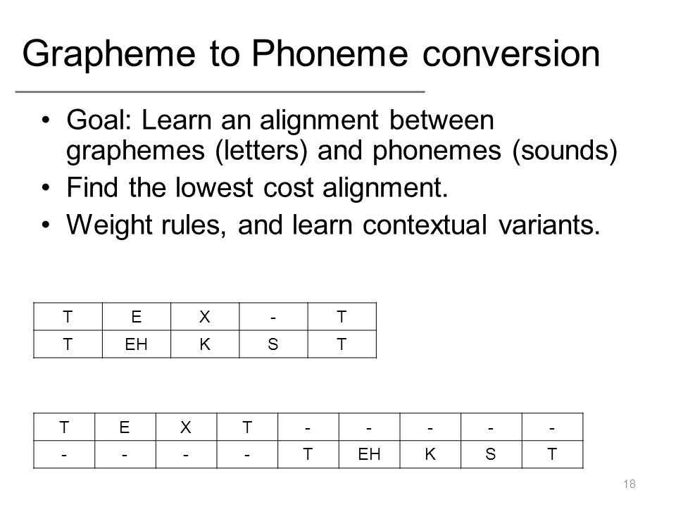 Grapheme to Phoneme conversion Goal: Learn an alignment between graphemes (letters) and phonemes (sounds) Find the lowest cost alignment. Weight rules