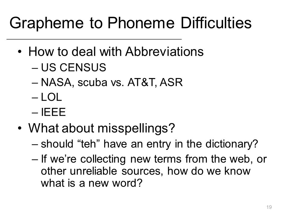 "Grapheme to Phoneme Difficulties How to deal with Abbreviations –US CENSUS –NASA, scuba vs. AT&T, ASR –LOL –IEEE What about misspellings? –should ""teh"