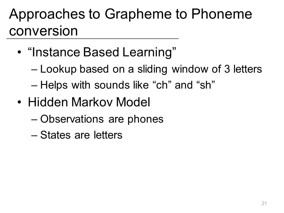"Approaches to Grapheme to Phoneme conversion ""Instance Based Learning"" –Lookup based on a sliding window of 3 letters –Helps with sounds like ""ch"" and"