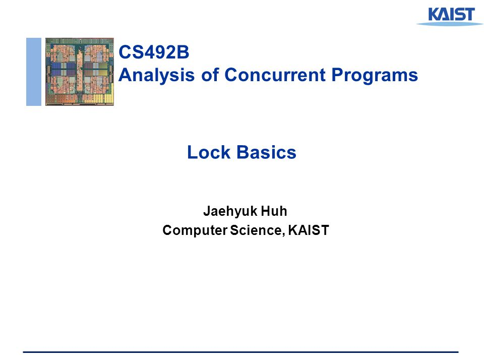 CS492B Analysis of Concurrent Programs Lock Basics Jaehyuk Huh Computer Science, KAIST