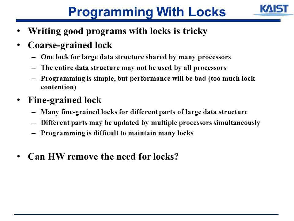 Programming With Locks Writing good programs with locks is tricky Coarse-grained lock – One lock for large data structure shared by many processors – The entire data structure may not be used by all processors – Programming is simple, but performance will be bad (too much lock contention) Fine-grained lock – Many fine-grained locks for different parts of large data structure – Different parts may be updated by multiple processors simultaneously – Programming is difficult to maintain many locks Can HW remove the need for locks