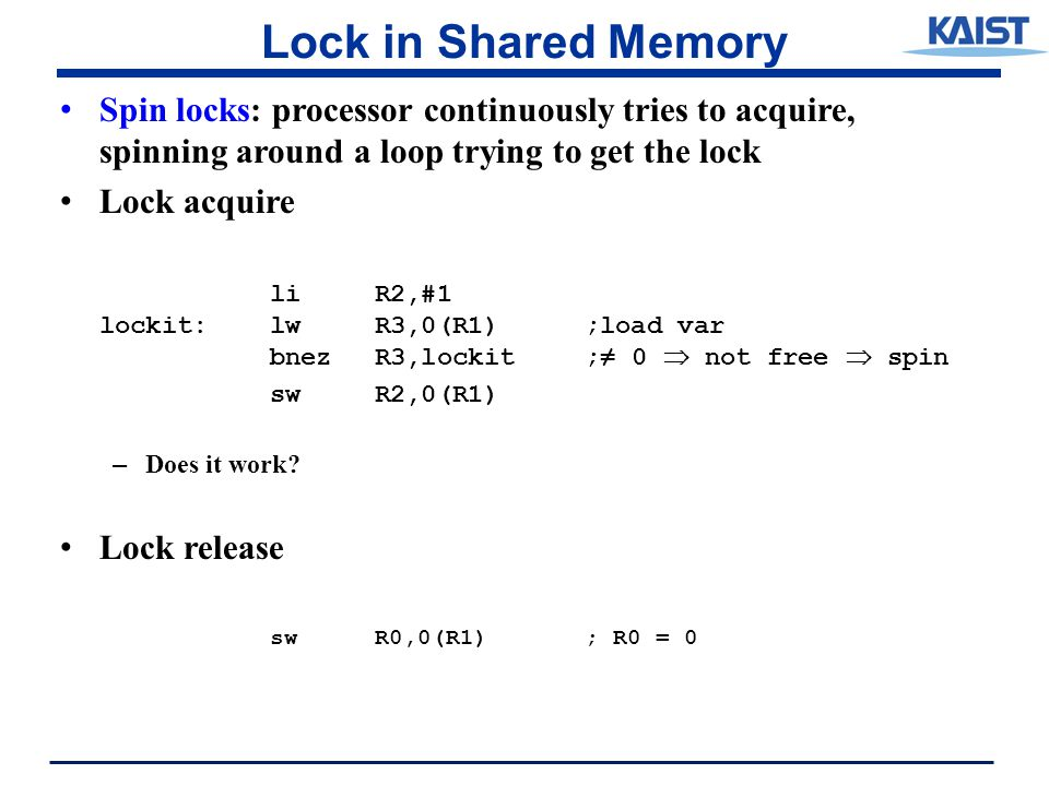 Lock in Shared Memory Spin locks: processor continuously tries to acquire, spinning around a loop trying to get the lock Lock acquire liR2,#1 lockit:lwR3,0(R1) ;load var bnezR3,lockit ;≠ 0  not free  spin swR2,0(R1) – Does it work.