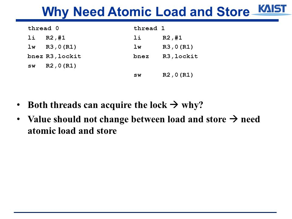 Why Need Atomic Load and Store thread 0thread 1 liR2,#1liR2,#1 lwR3,0(R1) bnezR3,lockit swR2,0(R1) Both threads can acquire the lock  why.
