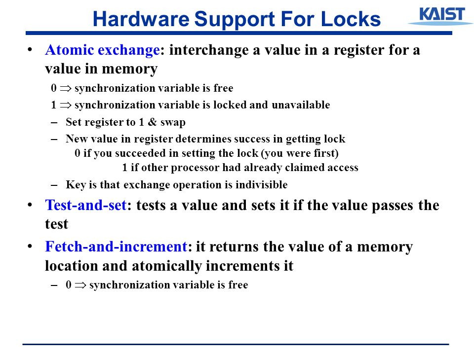 Hardware Support For Locks Atomic exchange: interchange a value in a register for a value in memory 0  synchronization variable is free 1  synchronization variable is locked and unavailable – Set register to 1 & swap – New value in register determines success in getting lock 0 if you succeeded in setting the lock (you were first) 1 if other processor had already claimed access – Key is that exchange operation is indivisible Test-and-set: tests a value and sets it if the value passes the test Fetch-and-increment: it returns the value of a memory location and atomically increments it – 0  synchronization variable is free