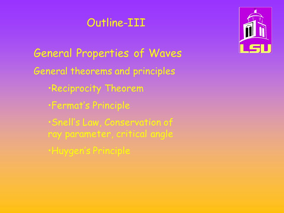 General Properties of Waves General theorems and principles Reciprocity Theorem Fermat's Principle Snell's Law, Conservation of ray parameter, critical angle Huygen's Principle Outline-III