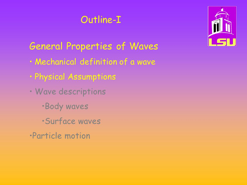 Outline-I General Properties of Waves Mechanical definition of a wave Physical Assumptions Wave descriptions Body waves Surface waves Particle motion