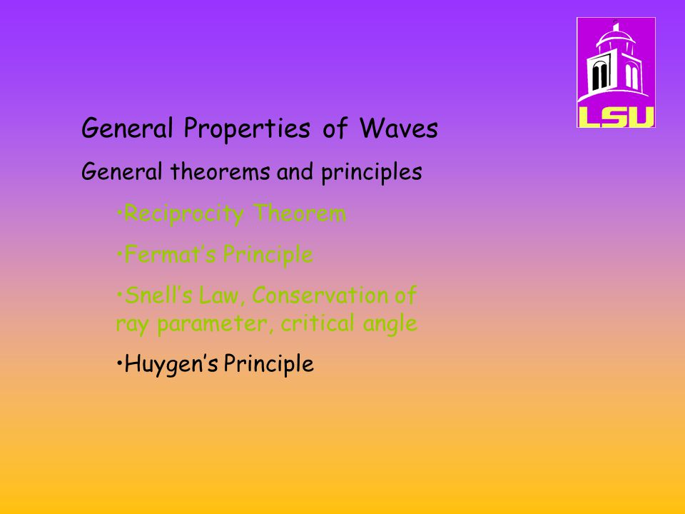 General Properties of Waves General theorems and principles Reciprocity Theorem Fermat's Principle Snell's Law, Conservation of ray parameter, critical angle Huygen's Principle