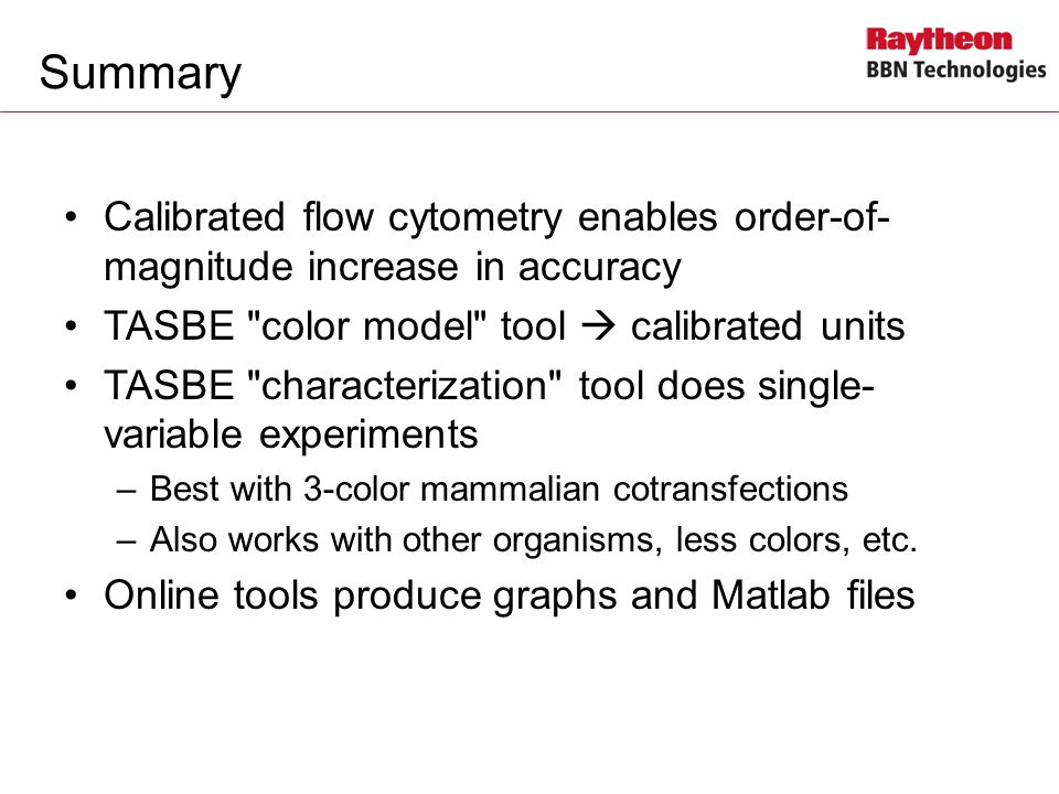 Summary Calibrated flow cytometry enables order-of- magnitude increase in accuracy TASBE color model tool  calibrated units TASBE characterization tool does single- variable experiments –Best with 3-color mammalian cotransfections –Also works with other organisms, less colors, etc.
