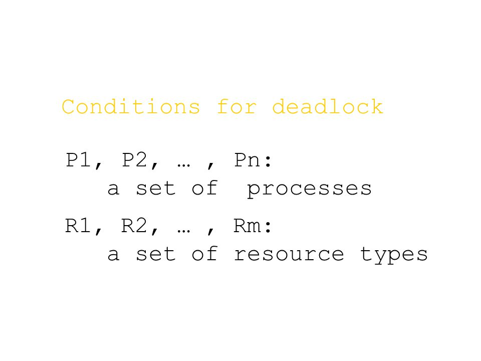 R1, R2, …, Rm: a set of resource types Conditions for deadlock P1, P2, …, Pn: a set of processes