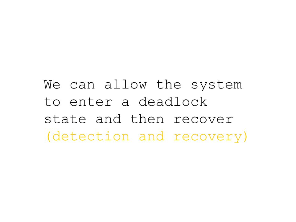 We can allow the system to enter a deadlock state and then recover (detection and recovery)