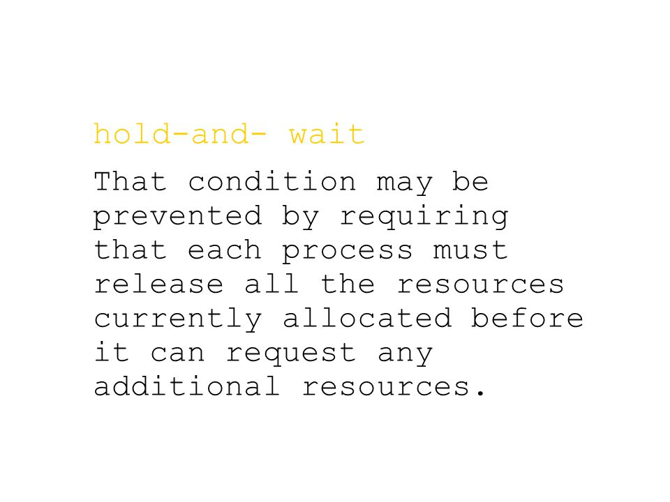 hold-and- wait That condition may be prevented by requiring that each process must release all the resources currently allocated before it can request any additional resources.