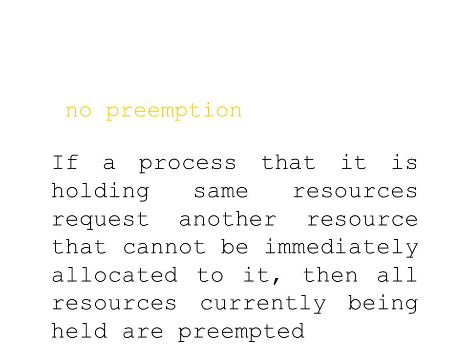 no preemption If a process that it is holding same resources request another resource that cannot be immediately allocated to it, then all resources currently being held are preempted