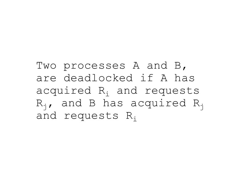 Two processes A and B, are deadlocked if A has acquired R i and requests R j, and B has acquired R j and requests R i