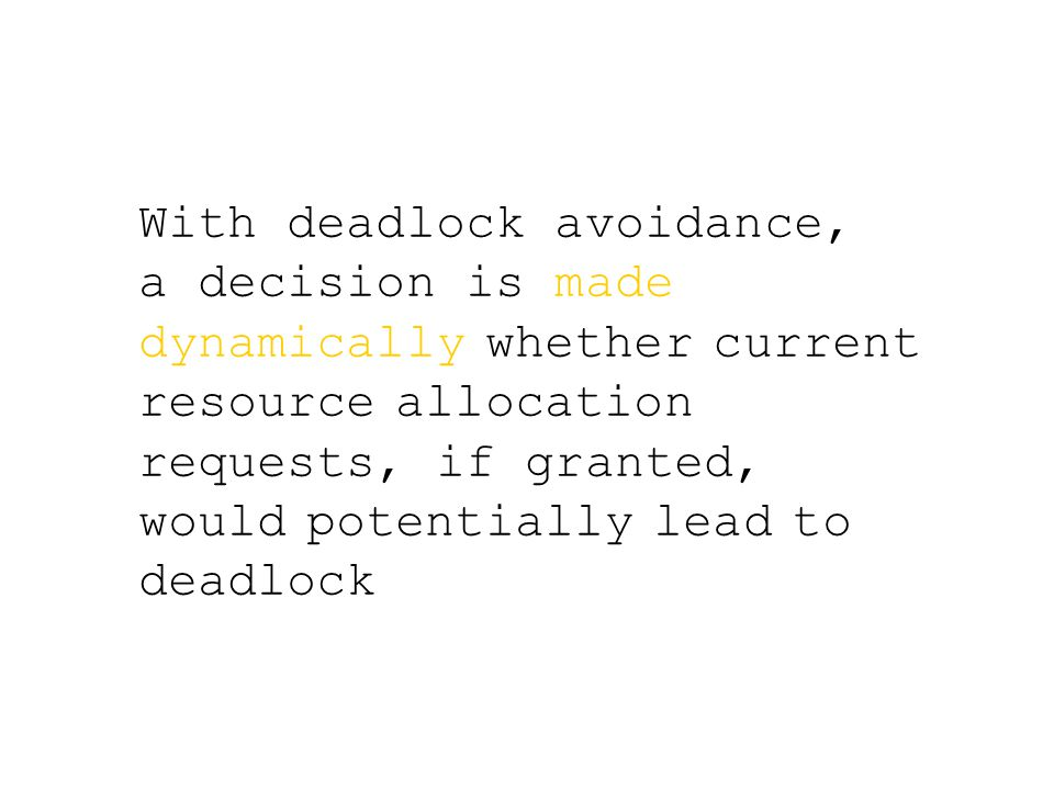 With deadlock avoidance, a decision is made dynamically whether current resource allocation requests, if granted, would potentially lead to deadlock