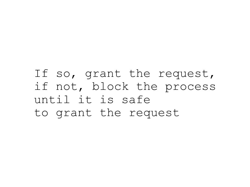 If so, grant the request, if not, block the process until it is safe to grant the request