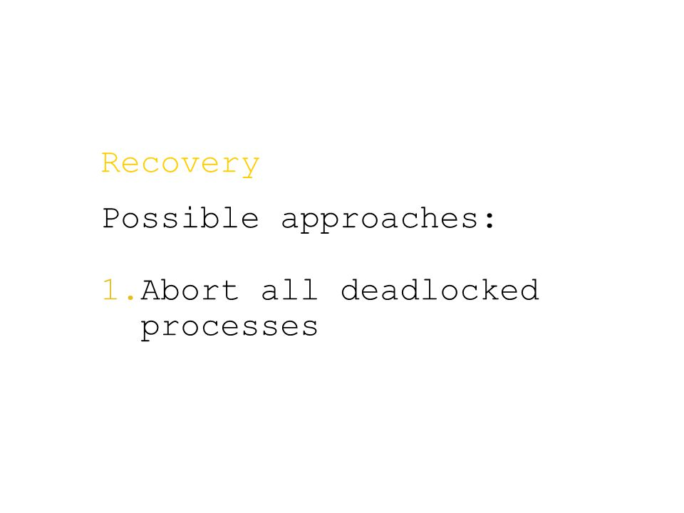 Recovery Possible approaches:  Abort all deadlocked processes