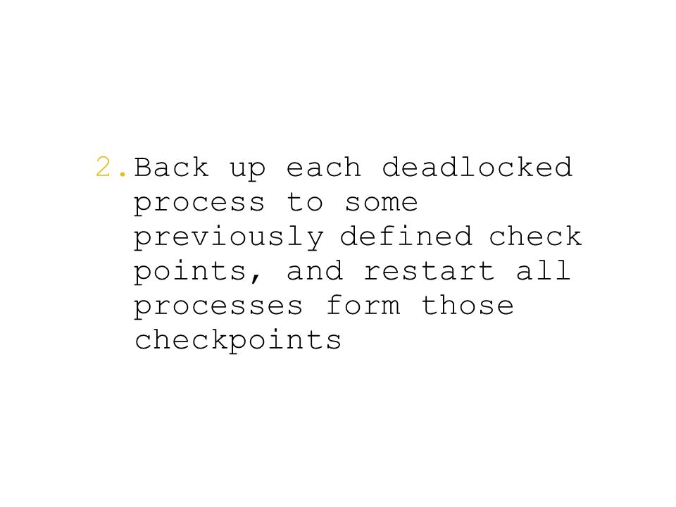  Back up each deadlocked process to some previously defined check points, and restart all processes form those checkpoints