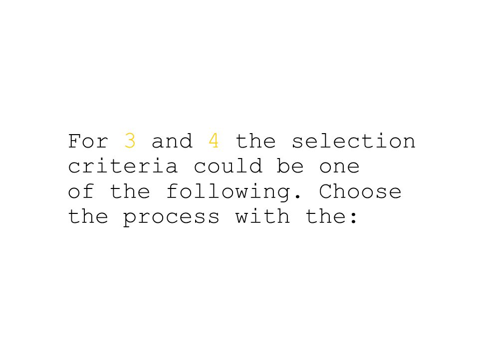 For 3 and 4 the selection criteria could be one of the following. Choose the process with the: