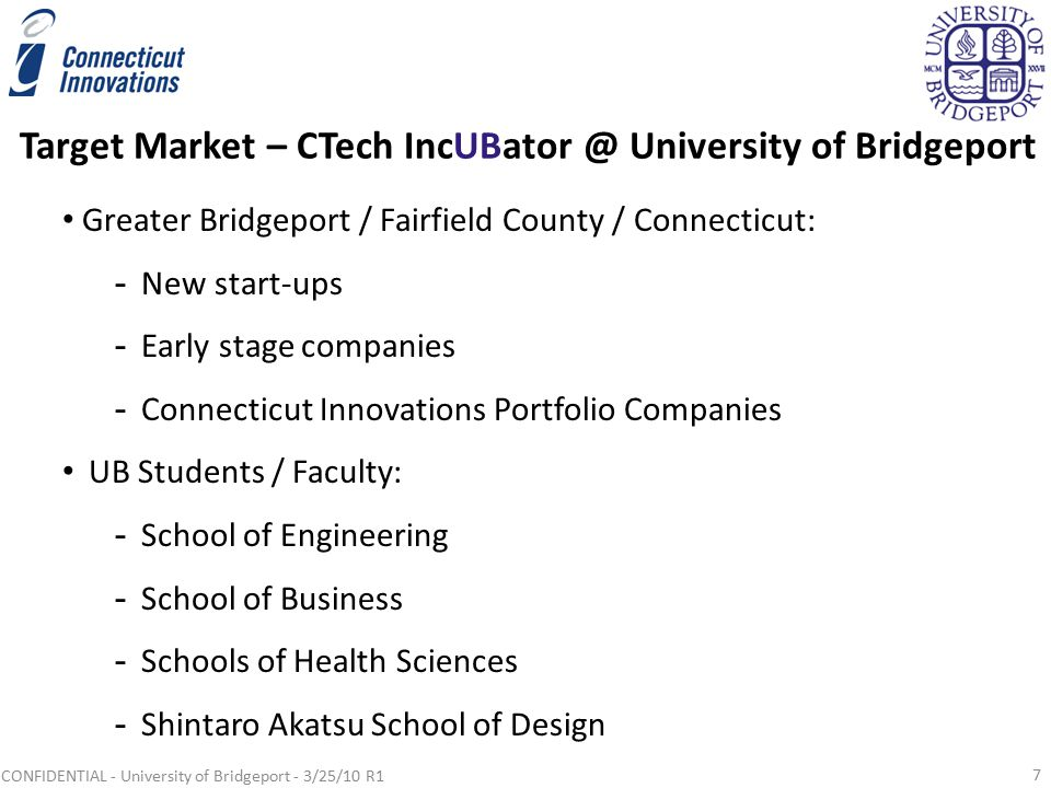 Target Market – CTech IncUBator @ University of Bridgeport Greater Bridgeport / Fairfield County / Connecticut: -New start-ups -Early stage companies -Connecticut Innovations Portfolio Companies UB Students / Faculty: -School of Engineering -School of Business -Schools of Health Sciences -Shintaro Akatsu School of Design 7 CONFIDENTIAL - University of Bridgeport - 3/25/10 R1