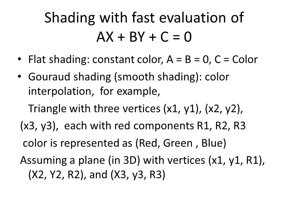 Shading with fast evaluation of AX + BY + C = 0 Flat shading: constant color, A = B = 0, C = Color Gouraud shading (smooth shading): color interpolation, for example, Triangle with three vertices (x1, y1), (x2, y2), (x3, y3), each with red components R1, R2, R3 color is represented as (Red, Green, Blue) Assuming a plane (in 3D) with vertices (x1, y1, R1), (X2, Y2, R2), and (X3, y3, R3)