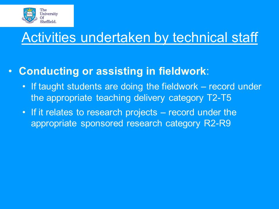 Activities undertaken by technical staff Conducting or assisting in fieldwork: If taught students are doing the fieldwork – record under the appropriate teaching delivery category T2-T5 If it relates to research projects – record under the appropriate sponsored research category R2-R9