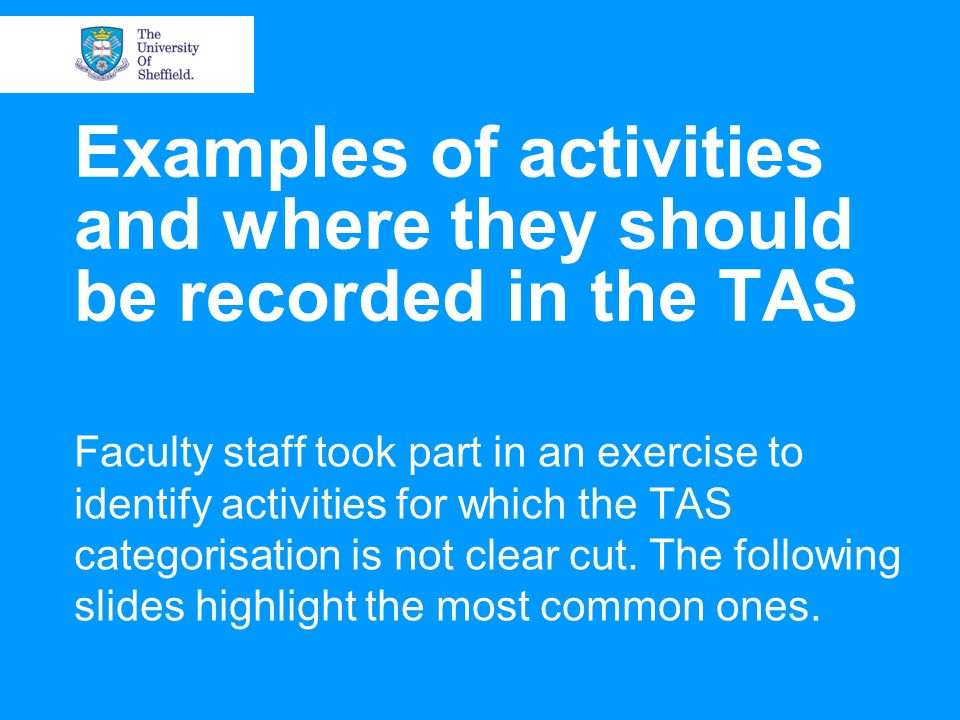 Examples of activities and where they should be recorded in the TAS Faculty staff took part in an exercise to identify activities for which the TAS categorisation is not clear cut.