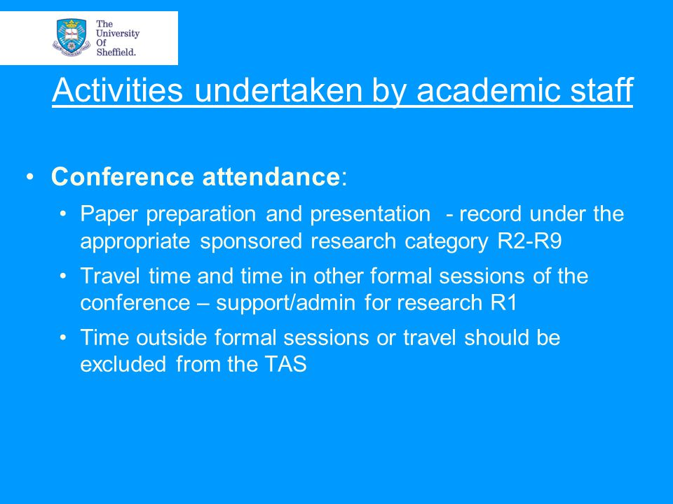Activities undertaken by academic staff Conference attendance: Paper preparation and presentation - record under the appropriate sponsored research category R2-R9 Travel time and time in other formal sessions of the conference – support/admin for research R1 Time outside formal sessions or travel should be excluded from the TAS