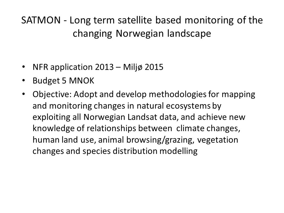 SATMON - Long term satellite based monitoring of the changing Norwegian landscape NFR application 2013 – Miljø 2015 Budget 5 MNOK Objective: Adopt and develop methodologies for mapping and monitoring changes in natural ecosystems by exploiting all Norwegian Landsat data, and achieve new knowledge of relationships between climate changes, human land use, animal browsing/grazing, vegetation changes and species distribution modelling