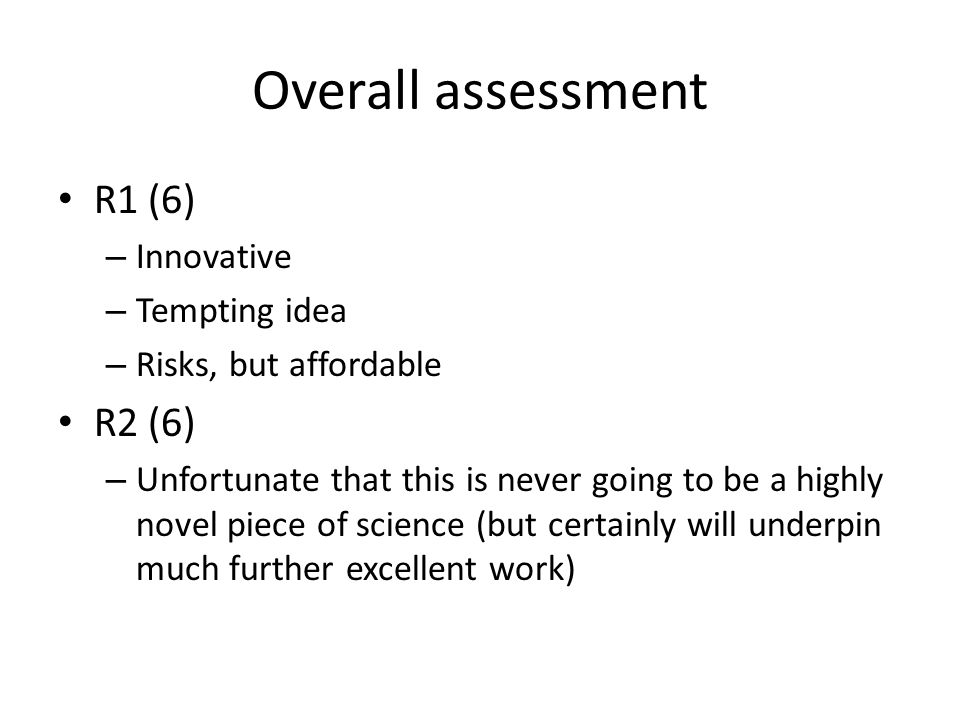 Overall assessment R1 (6) – Innovative – Tempting idea – Risks, but affordable R2 (6) – Unfortunate that this is never going to be a highly novel piece of science (but certainly will underpin much further excellent work)