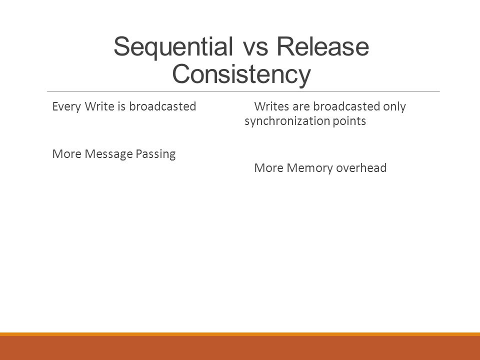 Sequential vs Release Consistency Every Write is broadcasted More Message Passing Writes are broadcasted only synchronization points More Memory overhead