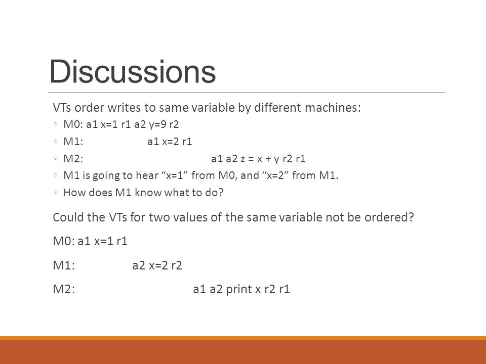 Discussions VTs order writes to same variable by different machines: ◦M0: a1 x=1 r1 a2 y=9 r2 ◦M1: a1 x=2 r1 ◦M2: a1 a2 z = x + y r2 r1 ◦M1 is going to hear x=1 from M0, and x=2 from M1.