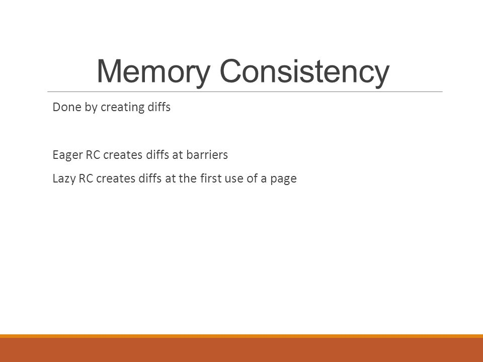 Memory Consistency Done by creating diffs Eager RC creates diffs at barriers Lazy RC creates diffs at the first use of a page